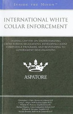 International White Collar Enforcement : Leading Lawyers on Understanding Cross-border Regulations, Developing Client Compliance Programs, and Responding to Government Investigations - Christopher J Clark