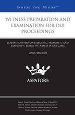 Witness Preparation and Examination for DUI Proceedings 2010 : Leading Lawyers on Selecting, Preparing, and Examining Expert Witnesses in DUI Cases (inside the Minds) - Aspatore Books