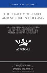 The Legality of Search and Seizure in DUI Cases : Leading Lawyers on Understanding Law Enforcement Search Procedures, Challenging Seized Evidence, and Protecting Clients' Privacy Rights - Kevin Siefken