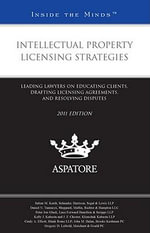 Intellectual Property Licensing Strategies 2011 : Leading Lawyers on Educating Clients, Drafting Licensing Agreements, and Resolving Disputes - Aspatore Books