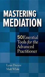 Mastering Mediation : 50 Essential Tools for the Advanced Practitioner - Lynn Duryee