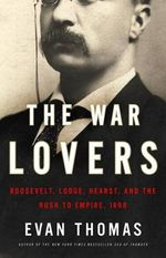 The War Lovers : Roosevelt, Lodge, Hearst, and the Rush to Empire, 1898 - Evan Thomas