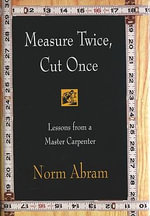 Measure Twice, Cut Once : Lessons from a Master Carpenter - Norm Abram