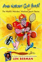 And Nobody Got Hurt : The World's Weirdest, Wackiest True Sports Stories - Len Berman