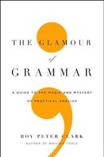 The Glamour of Grammar : A Guide to the Magic and Mystery of Practical English - Roy Peter Clark