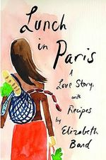 Lunch in Paris : A Love Story, with Recipes - Elizabeth Bard