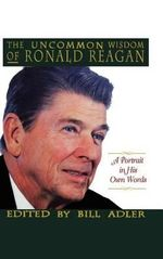The Uncommon Wisdom of Ronald Reagan : A Portrait in His Own Words - Bill, Jr. Adler