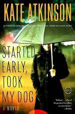 Started Early, Took My Dog : A Novel - Kate Atkinson