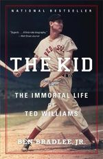 The Kid : The Immortal Life of Ted Williams - Ben Bradlee