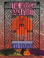 The House Baba Built : An Artist's Childhood in China - Ed Young