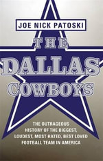 The Dallas Cowboys : The Outrageous History of the Biggest, Loudest, Most Hated, Best Loved Football Team in America - Joe Nick Patoski