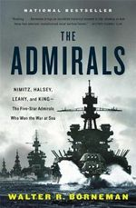 The Admirals : Nimitz, Halsey, Leahy, and King - The Five-Star Admirals Who Won the War at Sea - Walter R. Borneman