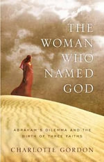 The Woman Who Named God : Abraham's Dilemma and the Birth of Three Faiths - Charlotte W. Gordon