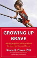 Growing Up Brave : Expert Strategies for Helping Your Child Overcome Fear, Stress, and Anxiety - Donna B. Pincus
