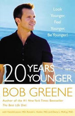 20 Years Younger : Look Younger, Feel Younger, Be Younger! - Bob Greene
