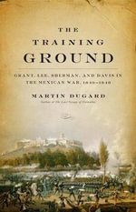 The Training Ground : Grant, Lee, Sherman and Davis in the Mexican War 1846-48 - Martin Dugard