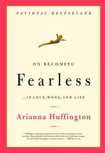 On Becoming Fearless : A Road Map for Women - Arianna Stassinopoulos Huffington