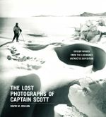 The Lost Photographs of Captain Scott : Unseen Photographs from the Legendary Antarctic Expedition - David M Wilson
