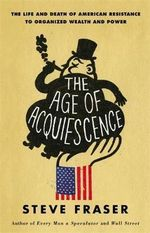 The Age of Acquiescence : The Life and Death of American Resistance to Organized Wealth and Power - Steve Fraser