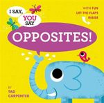 I Say, You Say Opposites! - Tad Carpenter