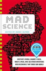 Mad Science : Einstein's Fridge, Dewar's Flask, Mach's Speed, and 362 Other Inventions and Discoveries That Made Our World - Randy Alfred