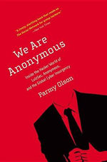 We Are Anonymous : Inside the Hacker World of LulzSec, Anonymous, and the Global Cyber Insurgency - Parmy Olson