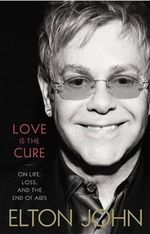 Love Is the Cure : On Life, Loss, and the End of Aids - Elton John