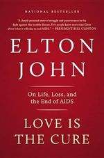 Love Is the Cure : On Life, Loss, and the End of AIDS - Sir Elton John