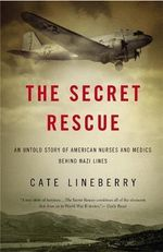 The Secret Rescue : An Untold Story of American Nurses and Medics Behind Nazi Lines - Cate Lineberry