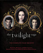 The Twilight Saga: The Complete Film Archive : Memories, Mementos, and Other Treasures from the Creative Team Behind the Beloved Motion Pictures - Robert Abele
