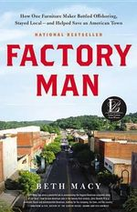 Factory Man How One Furniture Maker Battled Offshoring, Stayed Local - And Helped Save an American Town : How One Furniture Maker Battled Offshoring, Stayed Local - And Helped Save an American Town - Beth Macy