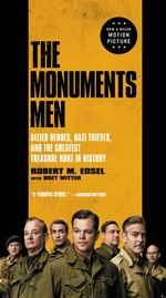 The Monuments Men : Allied Heroes, Nazi Thieves, and the Greatest Treasure Hunt in History - Robert M Edsel