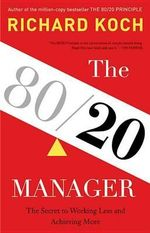 The 80/20 Manager : The Secret to Working Less and Achieving More - Richard Koch