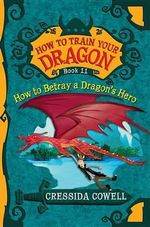 How to Train Your Dragon : How to Betray a Dragon's Hero - Cressida Cowell