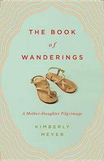 The Book of Wanderings : A Mother-Daughter Pilgrimage - Kimberly Meyer