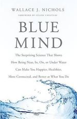 Blue Mind : The Surprising Science That Shows How Being Near, In, On, or Under Water Can Make You Happier, Healthier, More Connected, and Better at What You Do - Wallace J Nichols