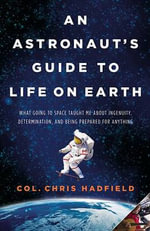 An Astronaut's Guide to Life on Earth : What Going to Space Taught Me about Ingenuity, Determination, and Being Prepared for Anything - Christopher Hadfield