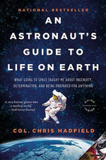 An Astronaut's Guide to Life on Earth : What Going to Space Taught Me about Ingenuity, Determination, and Being Prepared for Anything - Chris Hadfield