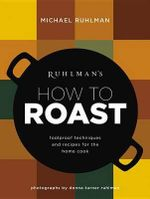 Ruhlman's How to Roast : Foolproof Techniques and Recipes for the Home Cook - Michael Ruhlman