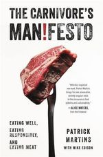 The Carnivore's Manifesto : Eating Well, Eating Responsibly, and Eating Meat - Patrick Martins