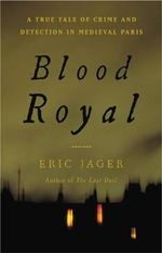 Blood Royal : A True Tale of Crime and Detection in Medieval Paris - Eric Jager