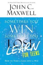 Sometimes You Win--Sometimes You Learn for Teens : How to Turn a Loss Into a Win - John C Maxwell