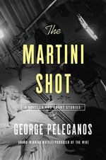 The Martini Shot : A Novella and Stories - George Pelecanos