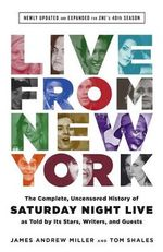 Live from New York : The Complete, Uncensored History of Saturday Night Live as Told by its Stars, Writers, and Guests: Newly Updated and Expanded for SNL's 40th Season - Tom Shales