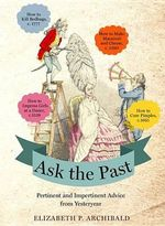 Ask the Past : Pertinent and Impertinent Advice from Yesteryear - Elizabeth P Archibald