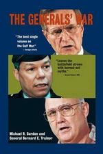 The Generals' War : The Inside Story of the Conflict in the Gulf - Michael R. Gordon