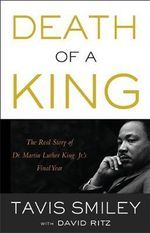 Death of a King : The Real Story of Dr. Martin Luther King Jr.'s Final Year - Tavis Smiley