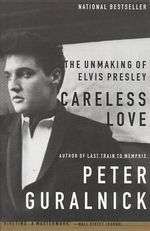 Careless Love : The Unmaking of Elvis Presley - Peter Guralnick