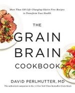 The Grain Brain Cookbook : More Than 150 Life-Changing Gluten-Free Recipes to Transform Your Health - David Perlmutter MD