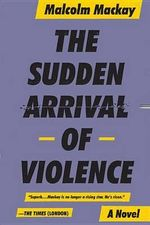 The Sudden Arrival of Violence : Glasgow Trilogy 3 - Malcolm MacKay
